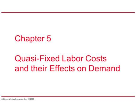 Addison Wesley Longman, Inc. © 2000 Chapter 5 Quasi-Fixed Labor Costs and their Effects on Demand.