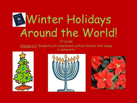 Winter Holidays Around the World! 3 rd grade Standard 2: Students will understand culture factors that shape a community.