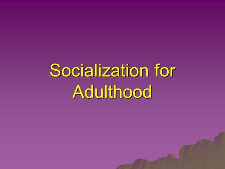 Socialization for Adulthood. Socialization  The process by which people learn appropriate social role behaviours in order to participate in a 'new' society.