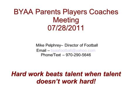 BYAA Parents Players Coaches Meeting 07/28/2011 Hard work beats talent when talent doesn't work hard! BYAA Parents Players Coaches Meeting 07/28/2011 Mike.