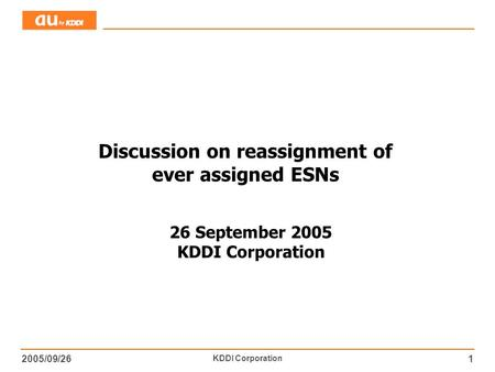 2005/09/26 KDDI Corporation 1 Discussion on reassignment of ever assigned ESNs 26 September 2005 KDDI Corporation.