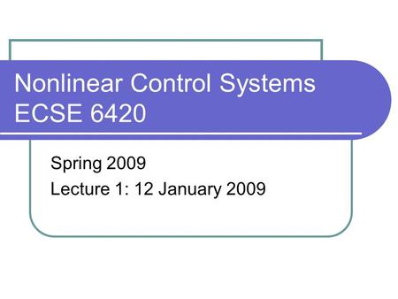 Nonlinear Control Systems ECSE 6420 Spring 2009 Lecture 1: 12 January 2009.