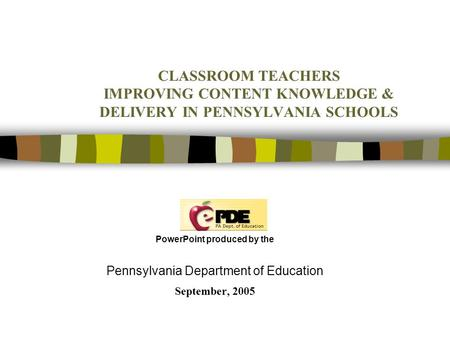 CLASSROOM TEACHERS IMPROVING CONTENT KNOWLEDGE & DELIVERY IN PENNSYLVANIA SCHOOLS PowerPoint produced by the Pennsylvania Department of Education September,