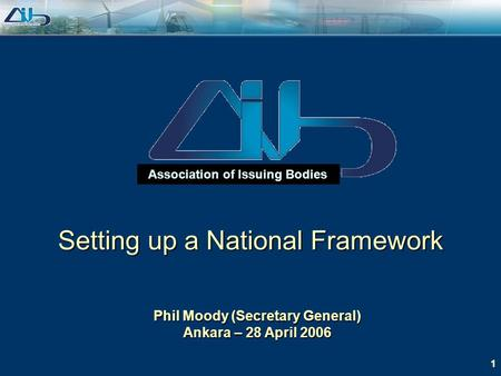 1 Association of Issuing Bodies Phil Moody (Secretary General) Ankara – 28 April 2006 Setting up a National Framework.