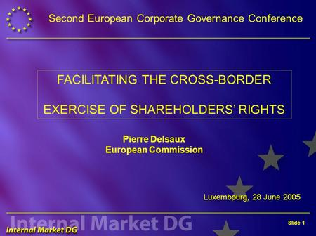 Slide 1 Luxembourg, 28 June 2005 FACILITATING THE CROSS-BORDER EXERCISE OF SHAREHOLDERS' RIGHTS Second European Corporate Governance Conference Pierre.