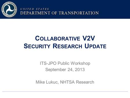 C OLLABORATIVE V2V S ECURITY R ESEARCH U PDATE ITS-JPO Public Workshop September 24, 2013 Mike Lukuc, NHTSA Research.