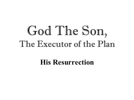 God The Son, The Executor of the Plan His Resurrection.