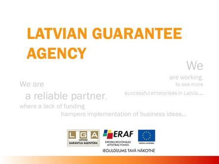 LATVIAN GUARANTEE AGENCY We are working, to see more successful enterprises in Latvia... We are a reliable partner, where a lack of funding hampers implementation.