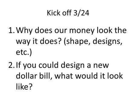 Kick off 3/24 1.Why does our money look the way it does? (shape, designs, etc.) 2.If you could design a new dollar bill, what would it look like?