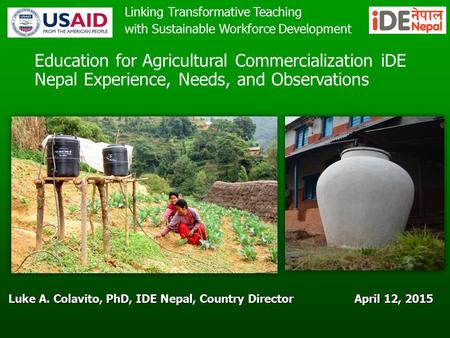 April 12, 2015 Luke A. Colavito, PhD, IDE Nepal, Country Director Education for Agricultural Commercialization iDE Nepal Experience, Needs, and Observations.