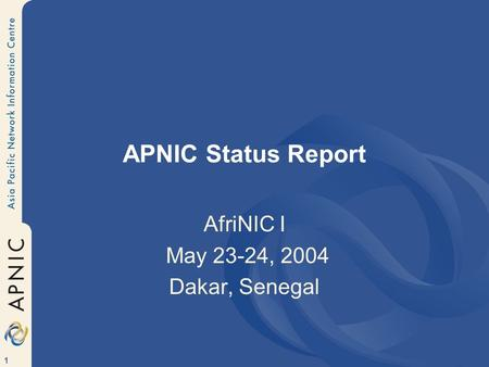 1 APNIC Status Report AfriNIC I May 23-24, 2004 Dakar, Senegal.