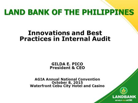 LAND BANK OF THE PHILIPPINES GILDA E. PICO President & CEO AGIA Annual National Convention October 8, 2015 Waterfront Cebu City Hotel and Casino Innovations.