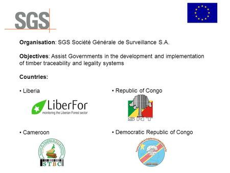 Organisation: SGS Société Générale de Surveillance S.A. Objectives: Assist Governments in the development and implementation of timber traceability and.