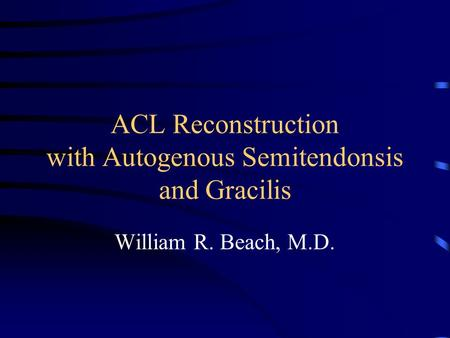 ACL Reconstruction with Autogenous Semitendonsis and Gracilis William R. Beach, M.D.