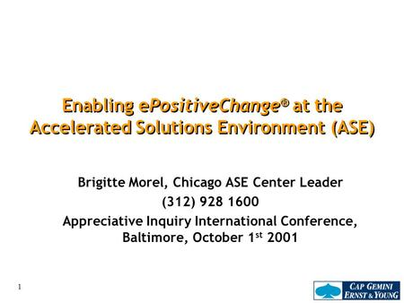 1 Enabling ePositiveChange ® at the Accelerated Solutions Environment (ASE) Brigitte Morel, Chicago ASE Center Leader (312) 928 1600 Appreciative Inquiry.