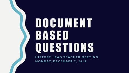 DOCUMENT BASED QUESTIONS HISTORY LEAD TEACHER MEETING MONDAY, DECEMBER 7, 2015.