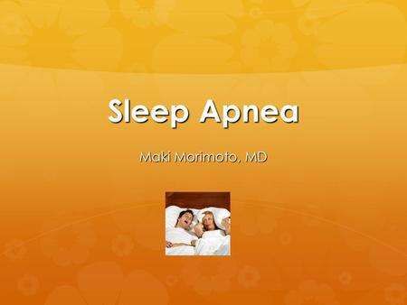 Sleep Apnea Maki Morimoto, MD. Sleep Apnea  Sleep apnea is a potentially serious sleep disorder in which breathing repeatedly stops during sleep.  There.
