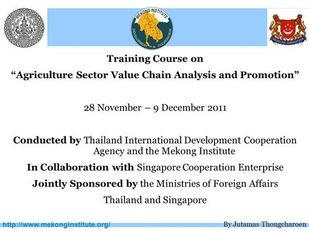 "Training Course on ""Agriculture Sector Value Chain Analysis and Promotion"" 28 November – 9 December 2011 Conducted by Thailand."