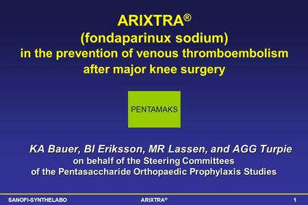 SANOFI-SYNTHELABOARIXTRA ® 1 ARIXTRA ® (fondaparinux sodium) in the prevention of venous thromboembolism after major knee surgery KA Bauer, BI Eriksson,