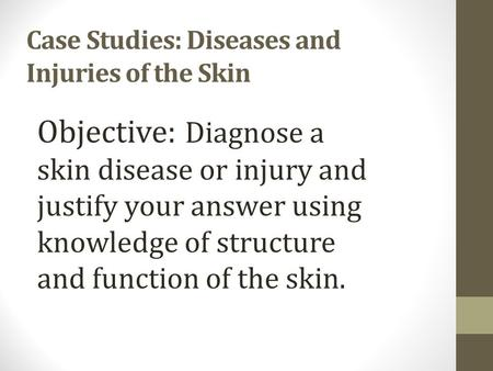 Case Studies: Diseases and Injuries of the Skin Objective: Diagnose a skin disease or injury and justify your answer using knowledge of structure and.