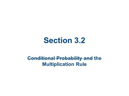 Section 3.2 Conditional Probability and the Multiplication Rule.