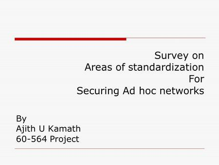 By Ajith U Kamath 60-564 Project Survey on Areas of standardization For Securing Ad hoc networks.