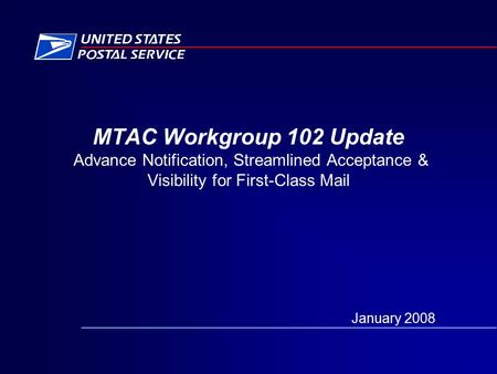 MTAC Workgroup 102 Update Advance Notification, Streamlined Acceptance & Visibility for First-Class Mail January 2008.
