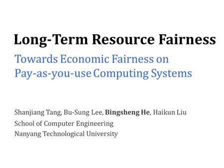 Shanjiang Tang, Bu-Sung Lee, Bingsheng He, Haikun Liu School of Computer Engineering Nanyang Technological University Long-Term Resource Fairness Towards.