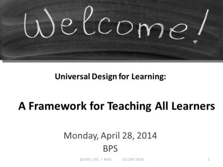 Universal Design for Learning: Monday, April 28, 2014 BPS A Framework for Teaching All Learners | #UDL (C) CAST 2014.