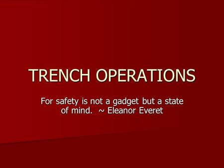 TRENCH OPERATIONS For safety is not a gadget but a state of mind. ~ Eleanor Everet.