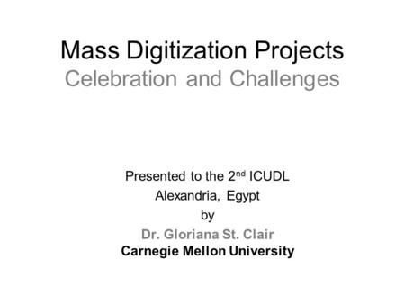 Mass Digitization Projects Celebration and Challenges Presented to the 2 nd ICUDL Alexandria, Egypt by Dr. Gloriana St. Clair Carnegie Mellon University.