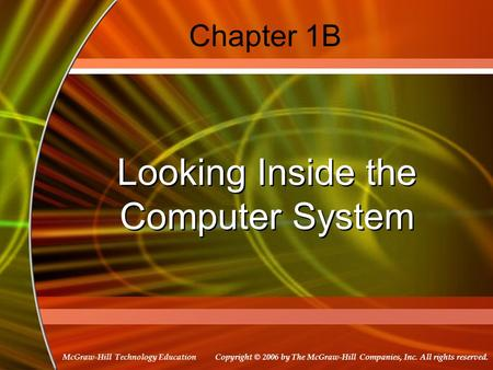 Copyright © 2006 by The McGraw-Hill Companies, Inc. All rights reserved. McGraw-Hill Technology Education Chapter 1B Looking Inside the Computer System.