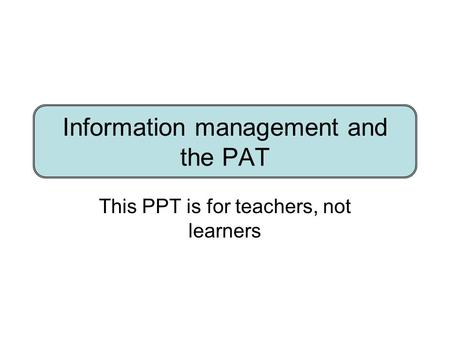 Information management and the PAT This PPT is for teachers, not learners.