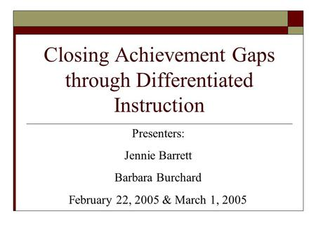 Closing Achievement Gaps through Differentiated Instruction Presenters: Jennie Barrett Barbara Burchard February 22, 2005 & March 1, 2005.