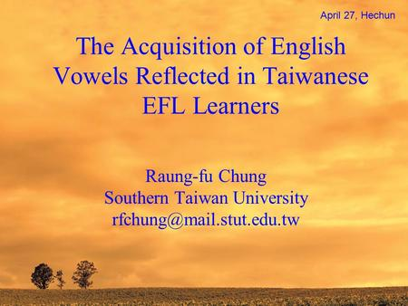 The Acquisition of English Vowels Reflected in Taiwanese EFL Learners Raung-fu Chung Southern Taiwan University April 27, Hechun.
