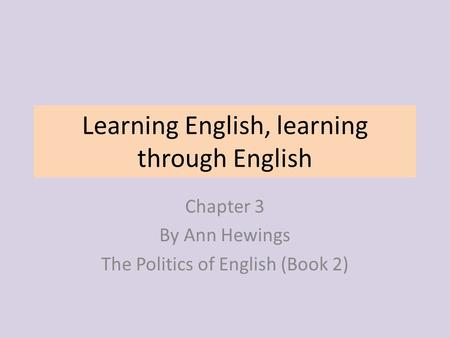 Learning English, learning through English Chapter 3 By Ann Hewings The Politics of English (Book 2)