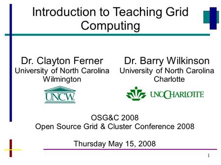 1 Introduction to Teaching Grid Computing Dr. Clayton Ferner University of North Carolina Wilmington Dr. Barry Wilkinson University of North Carolina Charlotte.