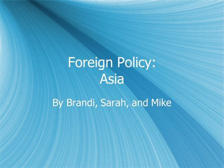 Foreign Policy: Asia By Brandi, Sarah, and Mike. Foreign Policy  Highly influential on the world stage as it is a superpower  Throughout U.S. History,