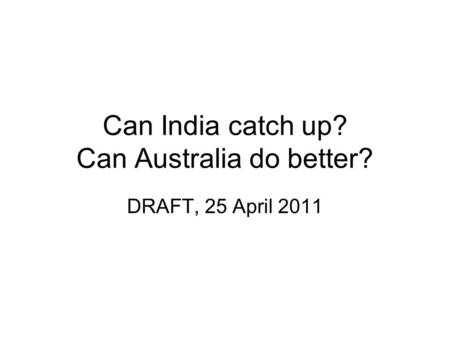 Can India catch up? Can Australia do better? DRAFT, 25 April 2011.