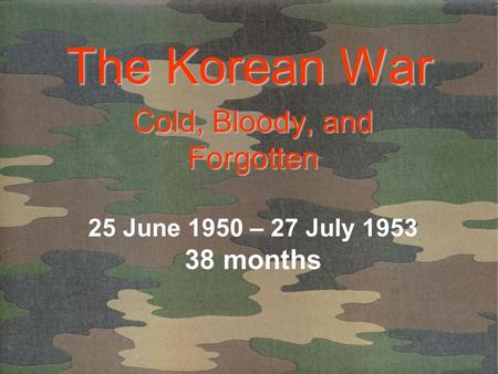 The Korean War Cold, Bloody, and Forgotten Cold, Bloody, and Forgotten 25 June 1950 – 27 July 1953 38 months.