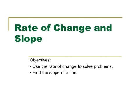 Rate of Change and Slope Objectives: Use the rate of change to solve problems. Find the slope of a line.