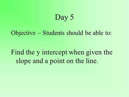 Day 5 Objective – Students should be able to: Find the y intercept when given the slope and a point on the line.