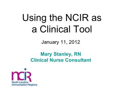 Using the NCIR as a Clinical Tool January 11, 2012 Mary Stanley, RN Clinical Nurse Consultant.