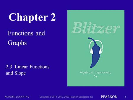 Chapter 2 Functions and Graphs Copyright © 2014, 2010, 2007 Pearson Education, Inc. 1 2.3 Linear Functions and Slope.