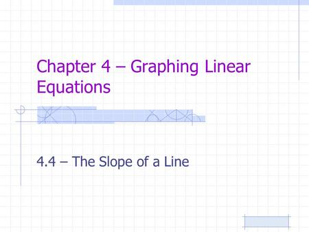 Chapter 4 – Graphing Linear Equations 4.4 – The Slope of a Line.