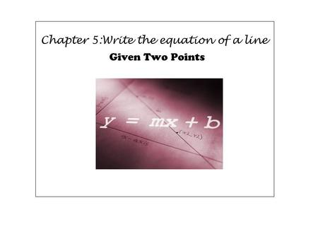 Chapter 5:Write the equation of a line Given Two Points.