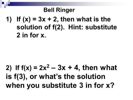 Bell Ringer 1)If (x) = 3x + 2, then what is the solution of f(2). Hint: substitute 2 in for x. 2) If f(x) = 2x 2 – 3x + 4, then what is f(3), or what's.