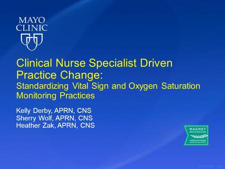 ©2013 MFMER | slide-1 Clinical Nurse Specialist Driven Practice Change: Standardizing Vital Sign and Oxygen Saturation Monitoring Practices Kelly Derby,