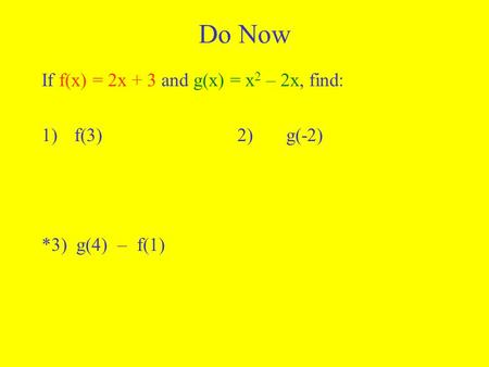 Do Now If f(x) = 2x + 3 and g(x) = x 2 – 2x, find: 1)f(3)2)g(-2) *3) g(4) – f(1)