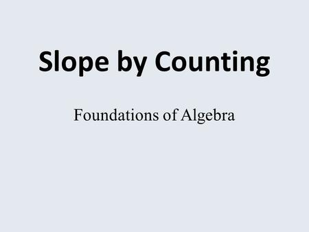 Slope by Counting Foundations of Algebra. What is slope? What do you think of when you hear the term, slope? Do you think of a skier, skiing down a large.